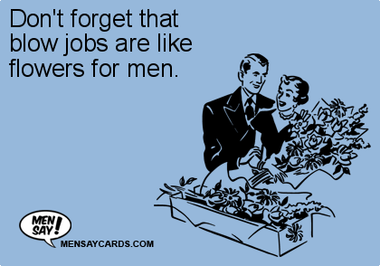 don t forget that blow jobs are like flowers for ecard